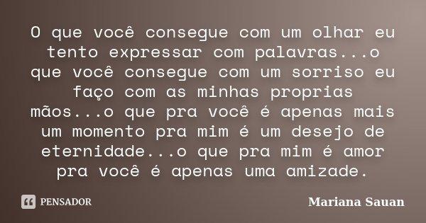 O que você consegue com um olhar eu tento expressar com palavras...o que você consegue com um sorriso eu faço com as minhas proprias mãos...o que pra você é ape... Frase de Mariana Sauan.