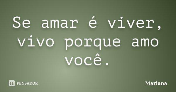 Se amar é viver, vivo porque amo você.... Frase de Mariana.