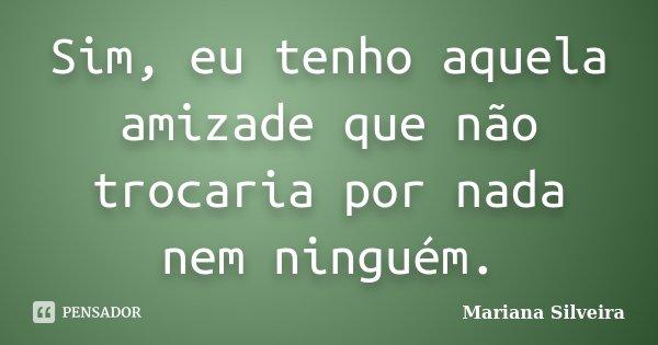 Sim, eu tenho aquela amizade que não trocaria por nada nem ninguém.... Frase de Mariana Silveira.