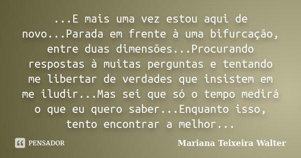 ...E mais uma vez estou aqui de novo...Parada em frente à uma bifurcação, entre duas dimensões...Procurando respostas à muitas perguntas e tentando me libertar ... Frase de Mariana Teixeira Walter.