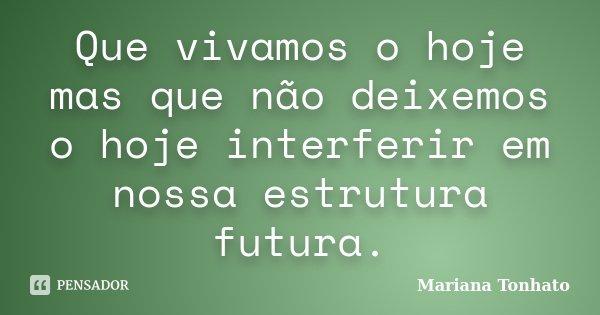 Que vivamos o hoje mas que não deixemos o hoje interferir em nossa estrutura futura.... Frase de Mariana Tonhato.