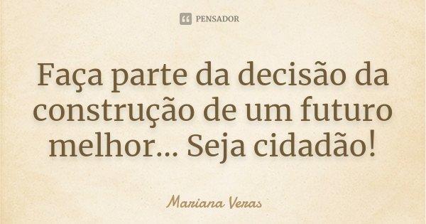 Faça parte da decisão da construção de um futuro melhor... Seja cidadão!... Frase de Mariana Veras.