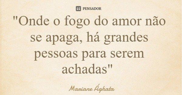 """""""Onde o fogo do amor não se apaga, há grandes pessoas para serem achadas""""... Frase de Mariane Ághata."""