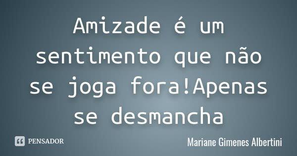Amizade é um sentimento que não se joga fora!Apenas se desmancha... Frase de Mariane Gimenes Albertini.