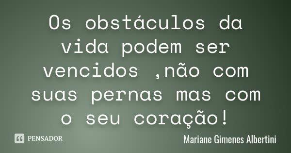 Os obstáculos da vida podem ser vencidos ,não com suas pernas mas com o seu coração!... Frase de Mariane Gimenes Albertini.