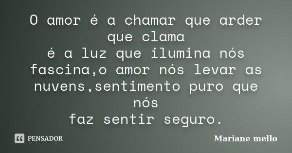 O amor é a chamar que arder que clama é a luz que ilumina nós fascina,o amor nós levar as nuvens,sentimento puro que nós faz sentir seguro.... Frase de Mariane mello.