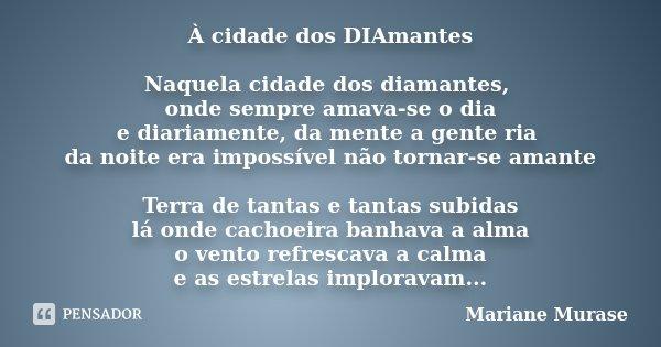 À cidade dos DIAmantes Naquela cidade dos diamantes, onde sempre amava-se o dia e diariamente, da mente a gente ria da noite era impossível não tornar-se amante... Frase de Mariane Murase.