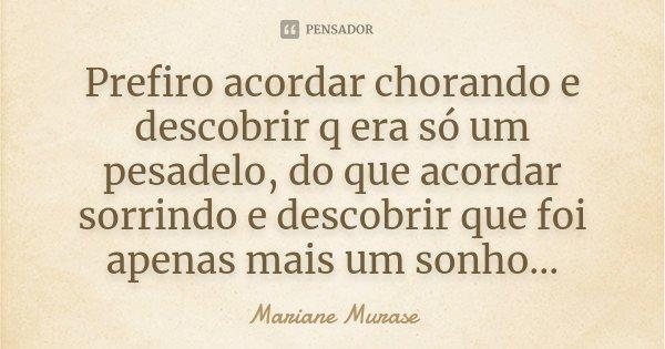 Prefiro acordar chorando e descobrir q era só um pesadelo, do que acordar sorrindo e descobrir que foi apenas mais um sonho...... Frase de Mariane Murase.