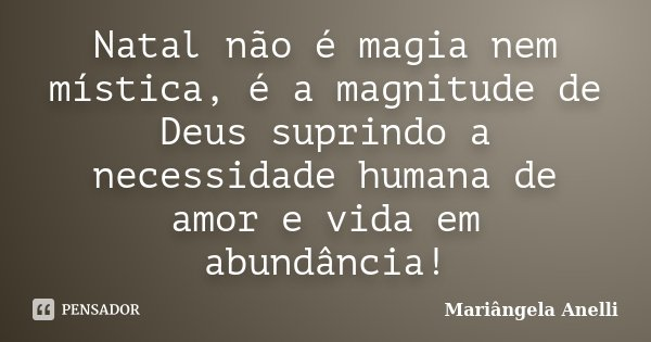 Natal não é magia nem mística, é a magnitude de Deus suprindo a necessidade humana de amor e vida em abundância!... Frase de Mariângela Anelli.
