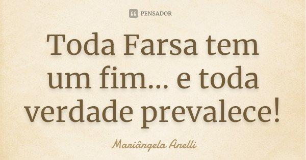 Toda Farsa tem um fim... e toda verdade prevalece!... Frase de Mariângela Anelli.
