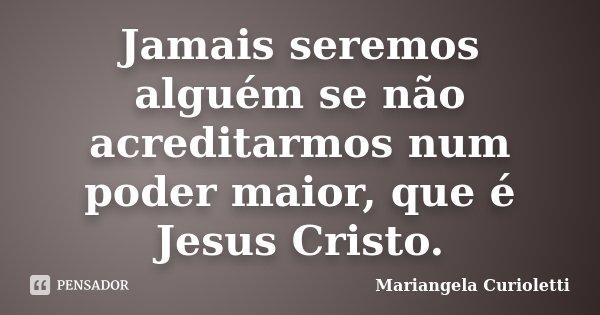 Jamais seremos alguém se não acreditarmos num poder maior, que é Jesus Cristo.... Frase de Mariangela Curioletti.