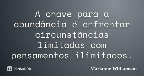 A chave para a abundância é enfrentar circunstâncias limitadas com pensamentos ilimitados.... Frase de Marianne Williamson.