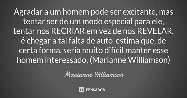 Agradar a um homem pode ser excitante, mas tentar ser de um modo especial para ele, tentar nos RECRIAR em vez de nos REVELAR, é chegar a tal falta de auto-estim... Frase de Marianne Williamson.
