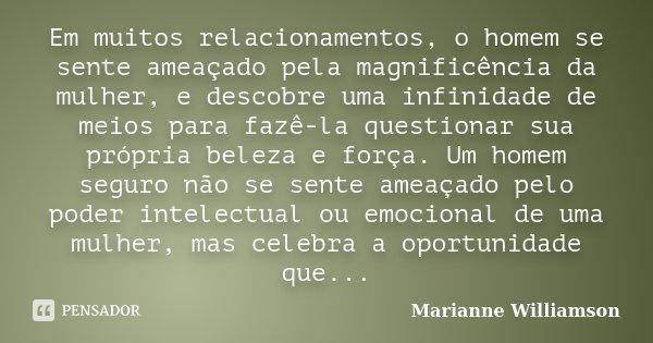 Em muitos relacionamentos, o homem se sente ameaçado pela magnificência da mulher, e descobre uma infinidade de meios para fazê-la questionar sua própria beleza... Frase de Marianne Williamson.