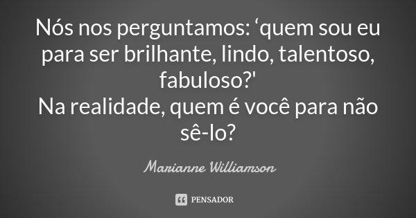 Nós nos perguntamos: 'quem sou eu para ser brilhante, lindo, talentoso, fabuloso?' Na realidade, quem é você para não sê-lo?... Frase de Marianne Williamson.