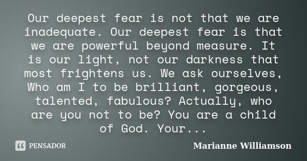 Our deepest fear is not that we are inadequate. Our deepest fear is that we are powerful beyond measure. It is our light, not our darkness that most frightens u... Frase de Marianne Williamson.