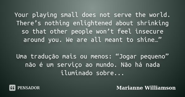 Your playing small does not serve the world. There's nothing enlightened about shrinking so that other people won't feel insecure around you. We are all meant t... Frase de Marianne Williamson.