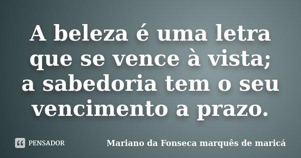 A beleza é uma letra que se vence à vista; a sabedoria tem o seu vencimento a prazo.... Frase de Mariano da Fonseca marquês de maricá.