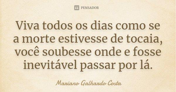 Viva todos os dias como se a morte estivesse de tocaia, você soubesse onde e fosse inevitável passar por lá.... Frase de Mariano Galhardo Costa.