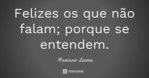 Felizes os que não falam; porque se entendem.... Frase de Mariano Larra.