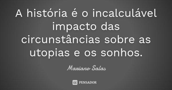 A história é o incalculável impacto das circunstâncias sobre as utopias e os sonhos.... Frase de Mariano Salas.