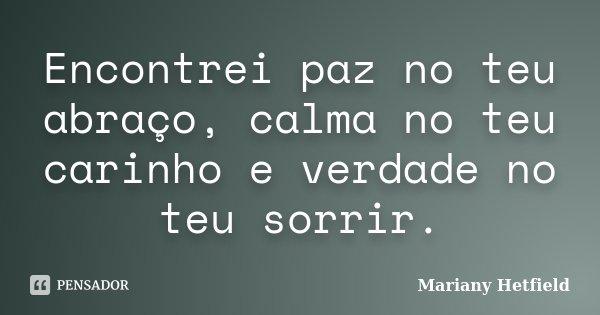 Encontrei paz no teu abraço, calma no teu carinho e verdade no teu sorrir.... Frase de Mariany Hetfield.