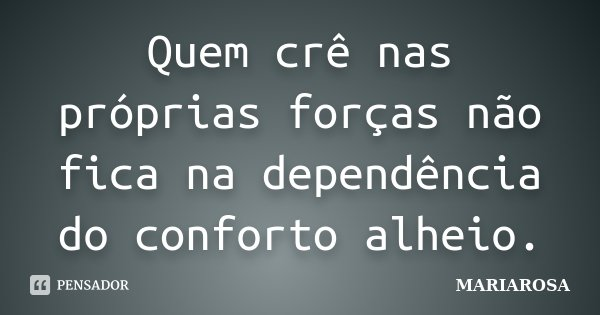 Quem crê nas próprias forças não fica na dependência do conforto alheio.... Frase de Mariarosa.
