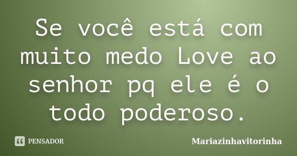 Se você está com muito medo Love ao senhor pq ele é o todo poderoso.... Frase de Mariazinhavitorinha.