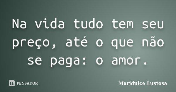 Na vida tudo tem seu preço, até o que não se paga: o amor.... Frase de Maridulce Lustosa.
