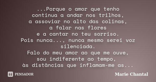 ...Porque o amor que tenho continua a andar nos trilhos, a assoviar no alto das colinas, a falar nas flores e a cantar no teu sorriso. Pois nunca..., nunca mesm... Frase de Marie Chantal.