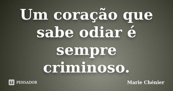 Um coração que sabe odiar é sempre criminoso.... Frase de Marie Chénier.