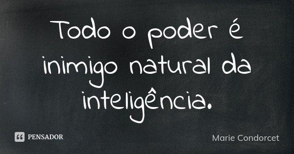 Todo o poder é inimigo natural da inteligência.... Frase de Marie Condorcet.