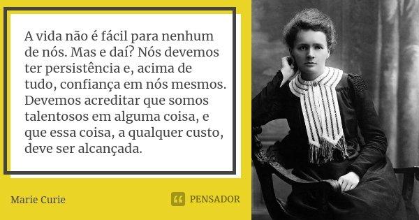 A vida não é fácil para nenhum de nós. Mas e daí? Nós devemos ter persistência e, acima de tudo, confiança em nós mesmos. Devemos acreditar que somos talentosos... Frase de Marie Curie.