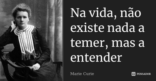 Na vida, não existe nada a temer, mas a entender... Frase de Marie Curie.