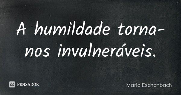A humildade torna-nos invulneráveis.... Frase de Marie Eschenbach.