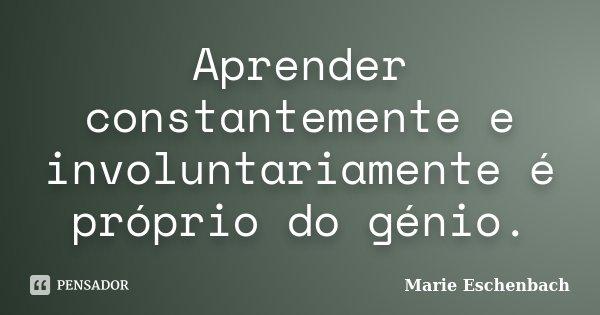 Aprender constantemente e involuntariamente é próprio do génio.... Frase de Marie Eschenbach.