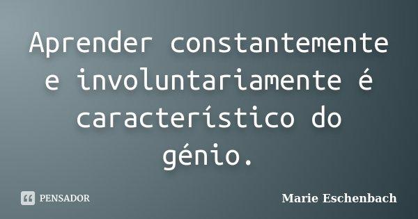 Aprender constantemente e involuntariamente é característico do génio.... Frase de Marie Eschenbach.