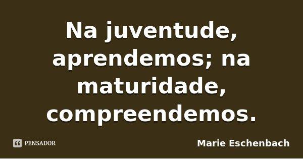 Na juventude, aprendemos; na maturidade, compreendemos.... Frase de Marie Eschenbach.