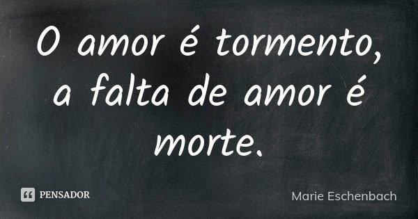 O amor é tormento, a falta de amor é morte.... Frase de Marie Eschenbach.