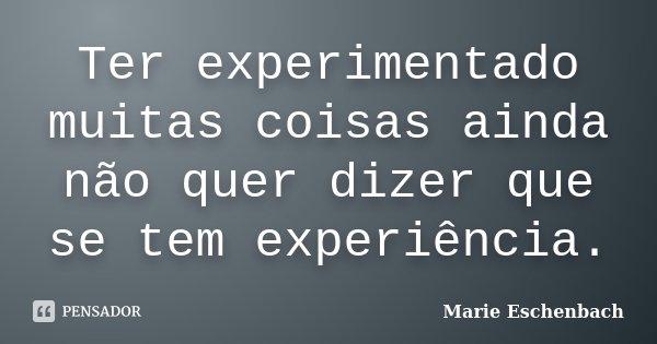 Ter experimentado muitas coisas ainda não quer dizer que se tem experiência.... Frase de Marie Eschenbach.
