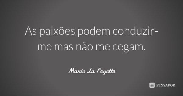 As paixões podem conduzir-me mas não me cegam.... Frase de Marie La Fayette.