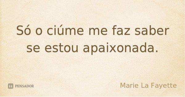 Só o ciúme me faz saber se estou apaixonada.... Frase de Marie La Fayette.