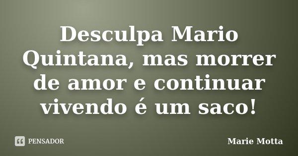 Desculpa Mario Quintana, mas morrer de amor e continuar vivendo é um saco!... Frase de Marie Motta.