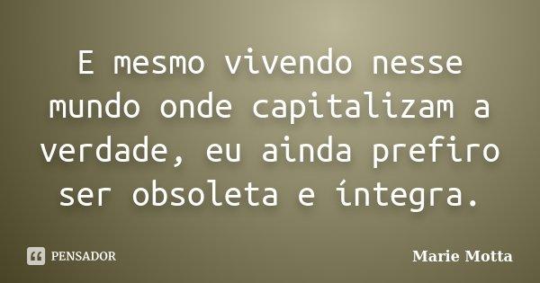 E mesmo vivendo nesse mundo onde capitalizam a verdade, eu ainda prefiro ser obsoleta e íntegra.... Frase de Marie Motta.
