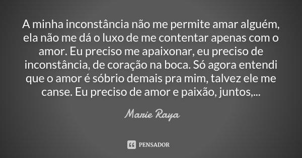 A minha inconstância não me permite amar alguém, ela não me dá o luxo de me contentar apenas com o amor. Eu preciso me apaixonar, eu preciso de inconstância, de... Frase de Marie Raya.