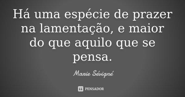 Há uma espécie de prazer na lamentação, e maior do que aquilo que se pensa.... Frase de Marie Sévigné.
