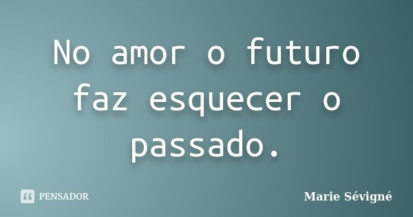 No amor o futuro faz esquecer o passado.... Frase de Marie Sévigné.