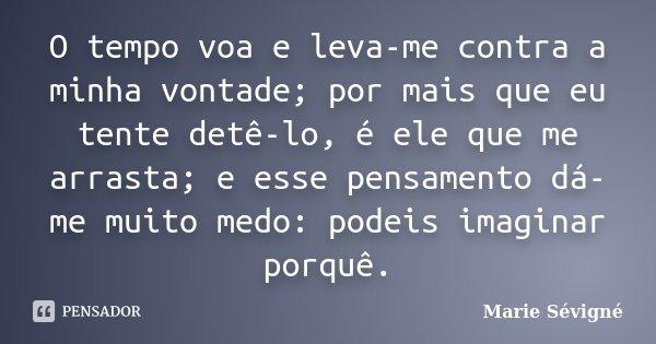 O tempo voa e leva-me contra a minha vontade; por mais que eu tente detê-lo, é ele que me arrasta; e esse pensamento dá-me muito medo: podeis imaginar porquê.... Frase de Marie Sévigné.