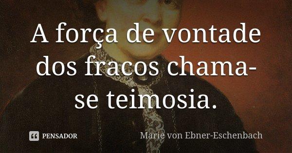 A força de vontade dos fracos chama-se teimosia.... Frase de Marie Von Ebner-Eschenbach.