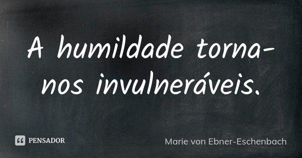 A humildade torna-nos invulneráveis.... Frase de Marie von Ebner-Eschenbach.